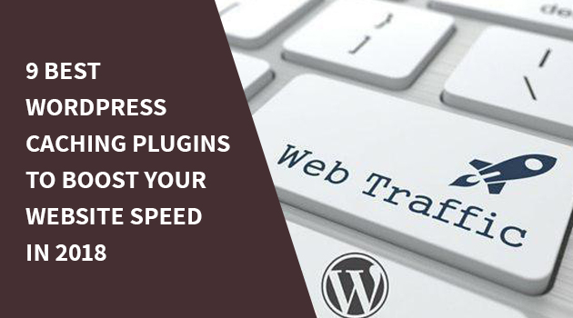 9 Best WordPress Caching Plugins To Boost Your Website Speed In 2018